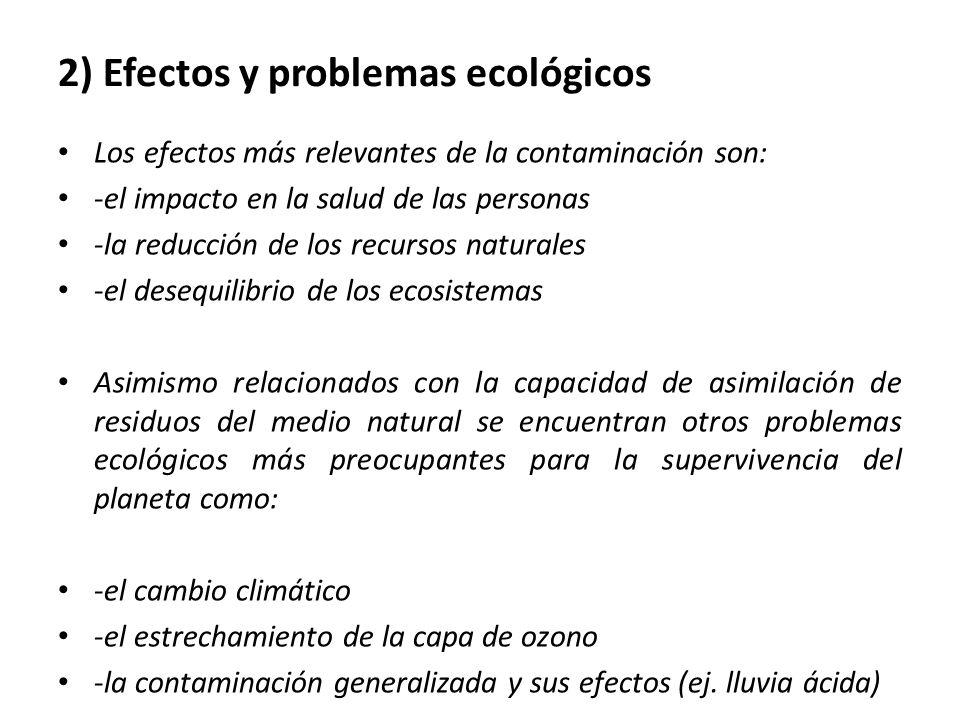 2) Efectos y problemas ecológicos Los efectos más relevantes de la contaminación son: -el impacto en la salud de las personas -la reducción de los recursos naturales -el desequilibrio de los ecosistemas Asimismo relacionados con la capacidad de asimilación de residuos del medio natural se encuentran otros problemas ecológicos más preocupantes para la supervivencia del planeta como: -el cambio climático -el estrechamiento de la capa de ozono -la contaminación generalizada y sus efectos (ej.