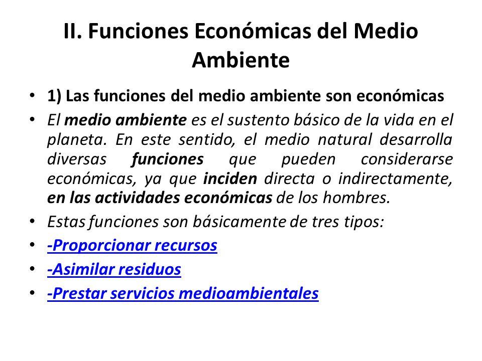 II. Funciones Económicas del Medio Ambiente 1) Las funciones del medio ambiente son económicas El medio ambiente es el sustento básico de la vida en e