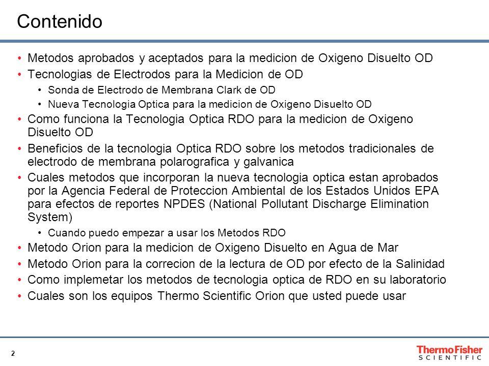 2 Contenido Metodos aprobados y aceptados para la medicion de Oxigeno Disuelto OD Tecnologias de Electrodos para la Medicion de OD Sonda de Electrodo de Membrana Clark de OD Nueva Tecnologia Optica para la medicion de Oxigeno Disuelto OD Como funciona la Tecnologia Optica RDO para la medicion de Oxigeno Disuelto OD Beneficios de la tecnologia Optica RDO sobre los metodos tradicionales de electrodo de membrana polarografica y galvanica Cuales metodos que incorporan la nueva tecnologia optica estan aprobados por la Agencia Federal de Proteccion Ambiental de los Estados Unidos EPA para efectos de reportes NPDES (National Pollutant Discharge Elimination System) Cuando puedo empezar a usar los Metodos RDO Metodo Orion para la medicion de Oxigeno Disuelto en Agua de Mar Metodo Orion para la correcion de la lectura de OD por efecto de la Salinidad Como implemetar los metodos de tecnologia optica de RDO en su laboratorio Cuales son los equipos Thermo Scientific Orion que usted puede usar