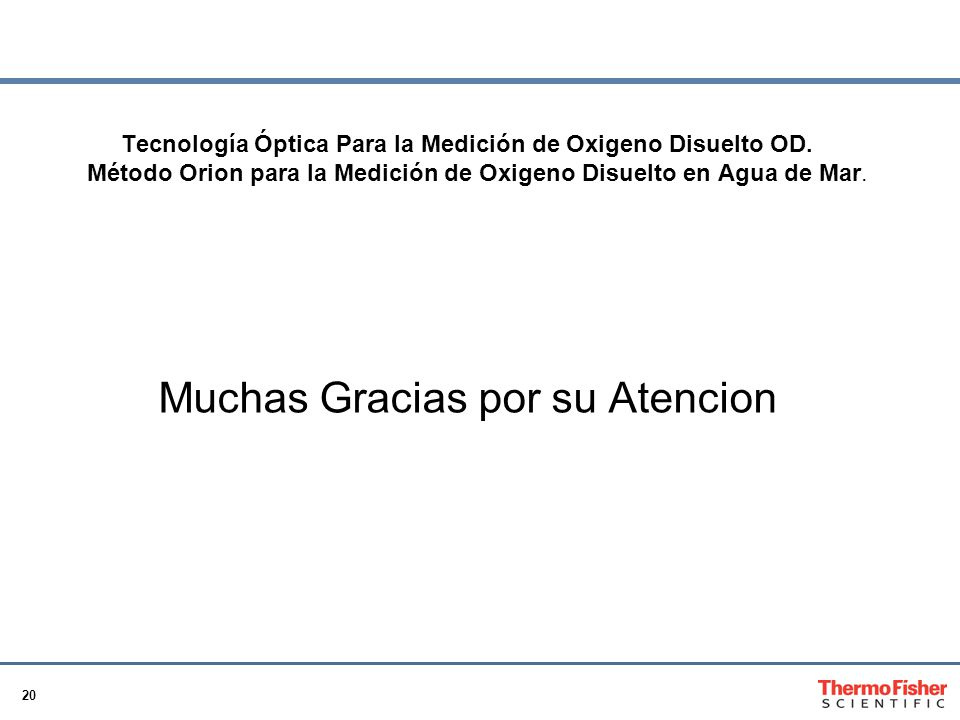 20 Tecnología Óptica Para la Medición de Oxigeno Disuelto OD. Método Orion para la Medición de Oxigeno Disuelto en Agua de Mar. Muchas Gracias por su