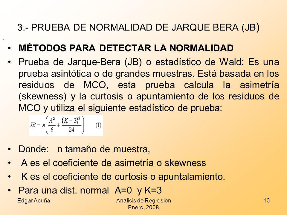 3.- PRUEBA DE NORMALIDAD DE JARQUE BERA (JB ) Edgar AcuñaAnalisis de Regresion Enero, 2008 13. MÉTODOS PARA DETECTAR LA NORMALIDAD Prueba de Jarque-Be