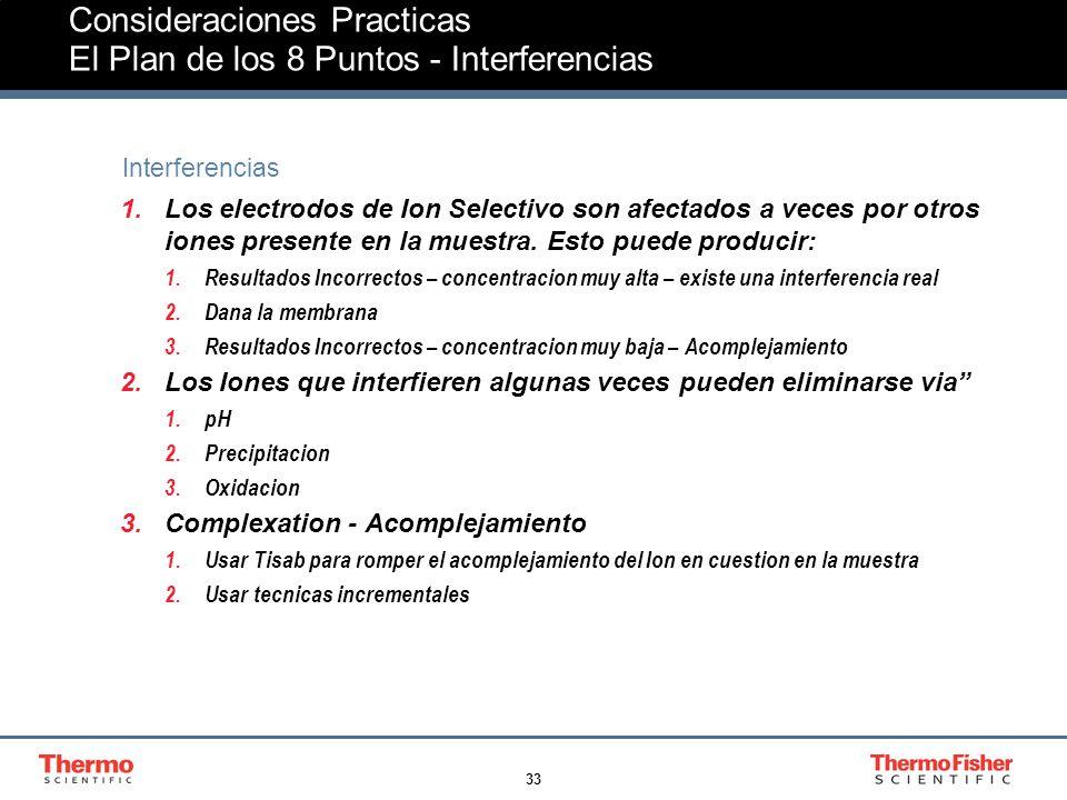 33 Consideraciones Practicas El Plan de los 8 Puntos - Interferencias Interferencias 1.Los electrodos de Ion Selectivo son afectados a veces por otros iones presente en la muestra.