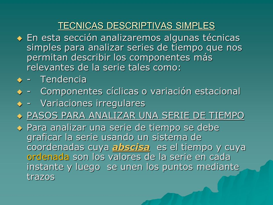 TECNICAS DESCRIPTIVAS SIMPLES En esta sección analizaremos algunas técnicas simples para analizar series de tiempo que nos permitan describir los componentes más relevantes de la serie tales como: En esta sección analizaremos algunas técnicas simples para analizar series de tiempo que nos permitan describir los componentes más relevantes de la serie tales como: - Tendencia - Tendencia - Componentes cíclicas o variación estacional - Componentes cíclicas o variación estacional - Variaciones irregulares - Variaciones irregulares PASOS PARA ANALIZAR UNA SERIE DE TIEMPO PASOS PARA ANALIZAR UNA SERIE DE TIEMPO Para analizar una serie de tiempo se debe graficar la serie usando un sistema de coordenadas cuya abscisa es el tiempo y cuya ordenada son los valores de la serie en cada instante y luego se unen los puntos mediante trazos Para analizar una serie de tiempo se debe graficar la serie usando un sistema de coordenadas cuya abscisa es el tiempo y cuya ordenada son los valores de la serie en cada instante y luego se unen los puntos mediante trazosabscisa