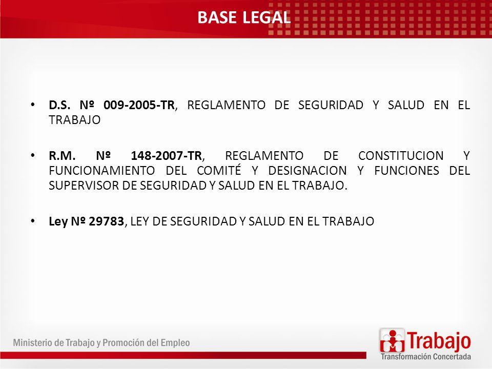 BASE LEGAL D.S. Nº 009-2005-TR, REGLAMENTO DE SEGURIDAD Y SALUD EN EL TRABAJO R.M. Nº 148-2007-TR, REGLAMENTO DE CONSTITUCION Y FUNCIONAMIENTO DEL COM