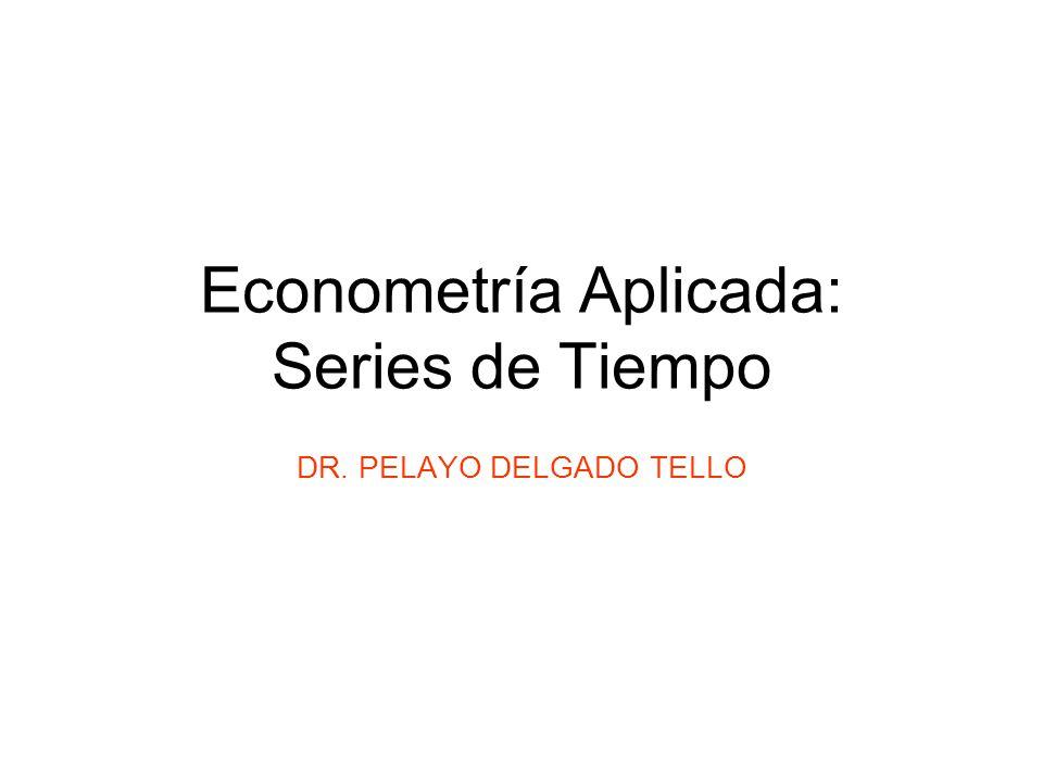Econometría Aplicada: Series de Tiempo DR. PELAYO DELGADO TELLO
