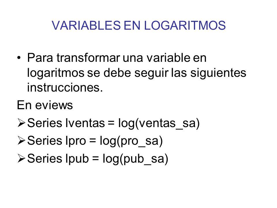 VARIABLES EN LOGARITMOS Para transformar una variable en logaritmos se debe seguir las siguientes instrucciones. En eviews Series lventas = log(ventas