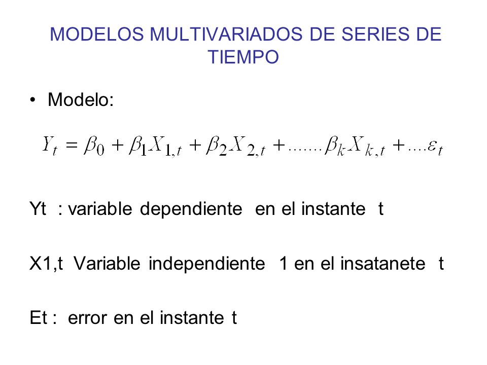 MODELOS MULTIVARIADOS DE SERIES DE TIEMPO Modelo: Yt : variable dependiente en el instante t X1,t Variable independiente 1 en el insatanete t Et : err