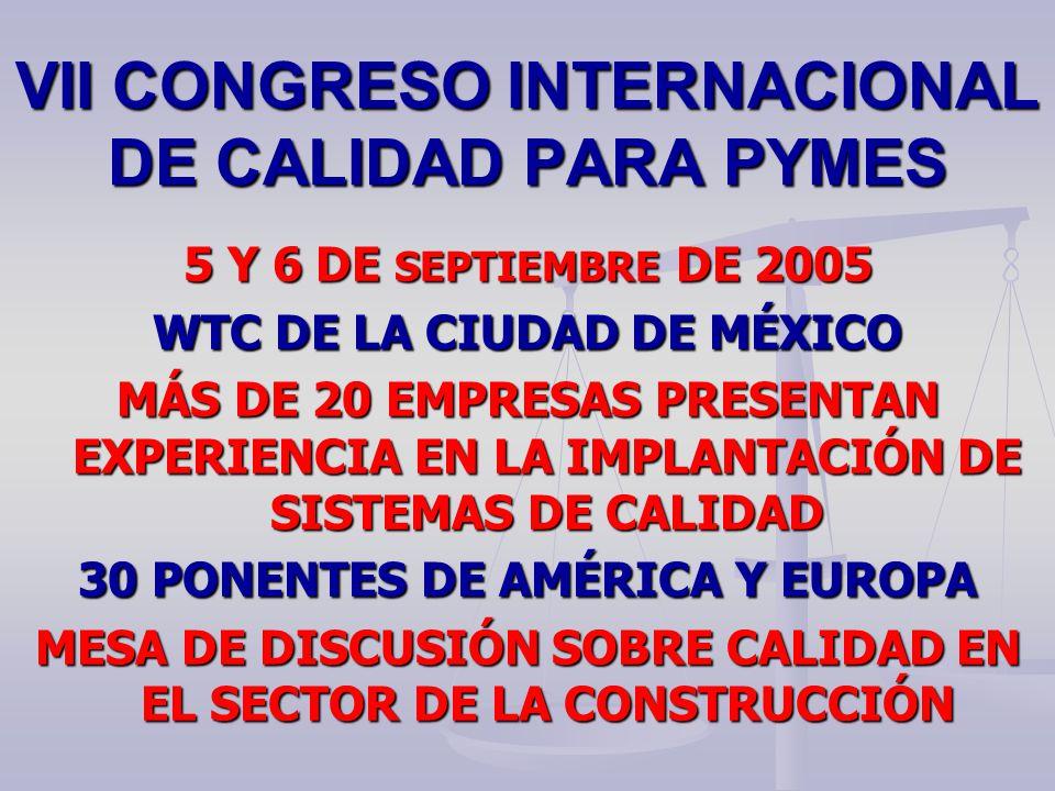 VII CONGRESO INTERNACIONAL DE CALIDAD PARA PYMES 5 Y 6 DE SEPTIEMBRE DE 2005 WTC DE LA CIUDAD DE MÉXICO MÁS DE 20 EMPRESAS PRESENTAN EXPERIENCIA EN LA IMPLANTACIÓN DE SISTEMAS DE CALIDAD 30 PONENTES DE AMÉRICA Y EUROPA MESA DE DISCUSIÓN SOBRE CALIDAD EN EL SECTOR DE LA CONSTRUCCIÓN