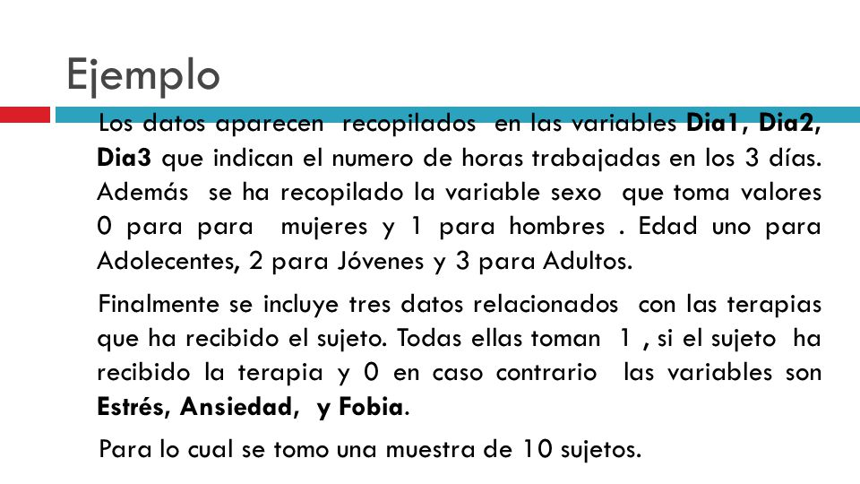Ejemplo Los datos aparecen recopilados en las variables Dia1, Dia2, Dia3 que indican el numero de horas trabajadas en los 3 días.