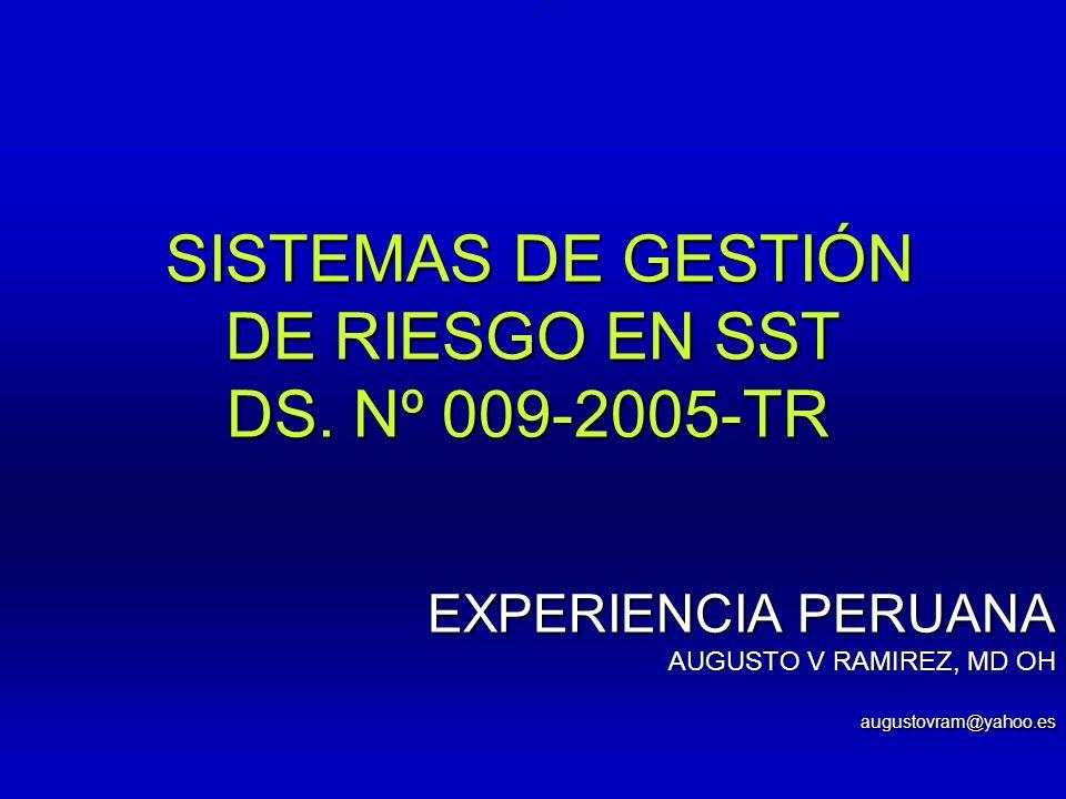 .. SISTEMAS DE GESTIÓN SISTEMAS DE GESTIÓN DE RIESGO EN SST DS. Nº 009-2005-TR DS. Nº 009-2005-TR EXPERIENCIA PERUANA AUGUSTO V RAMIREZ, MD OH augusto