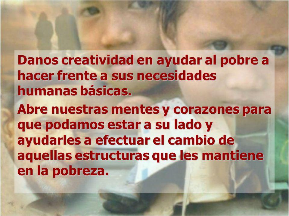Danos creatividad en ayudar al pobre a hacer frente a sus necesidades humanas básicas. Abre nuestras mentes y corazones para que podamos estar a su la