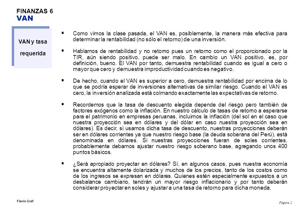 Página 2 Flavio Graf FINANZAS 6 VAN VAN y tasa requerida Como vimos la clase pasada, el VAN es, posiblemente, la manera más efectiva para determinar l