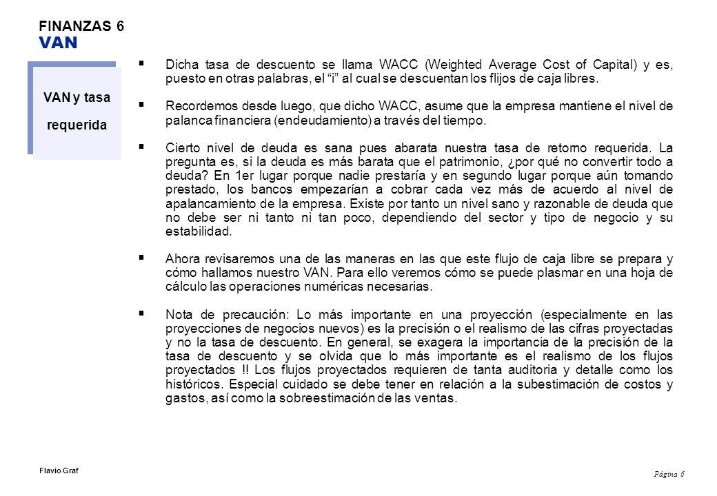 Página 6 Flavio Graf FINANZAS 6 VAN VAN y tasa requerida Dicha tasa de descuento se llama WACC (Weighted Average Cost of Capital) y es, puesto en otra