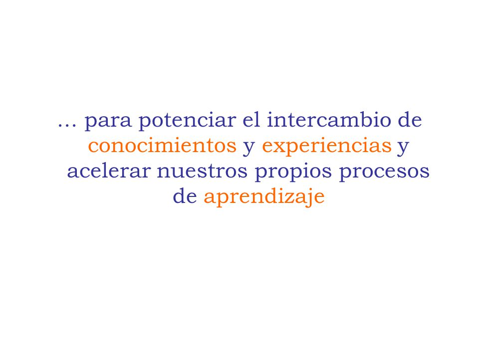 ... para potenciar el intercambio de conocimientos y experiencias y acelerar nuestros propios procesos de aprendizaje