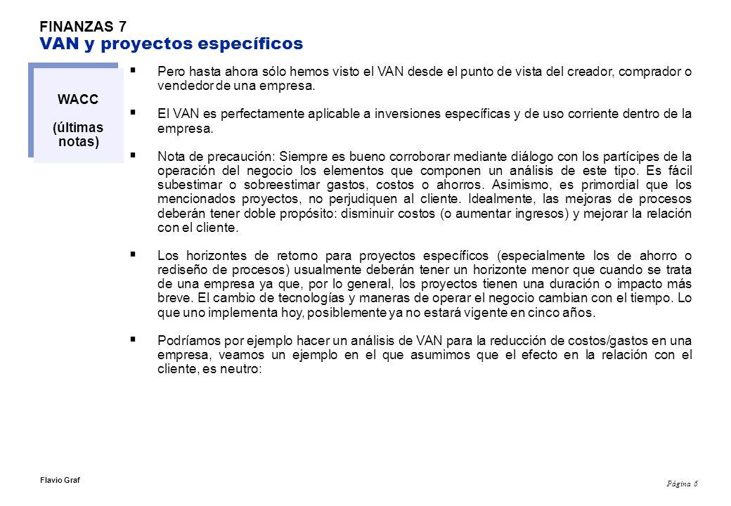 Página 6 Flavio Graf FINANZAS 7 VAN y proyectos específicos WACC (últimas notas) Pero hasta ahora sólo hemos visto el VAN desde el punto de vista del