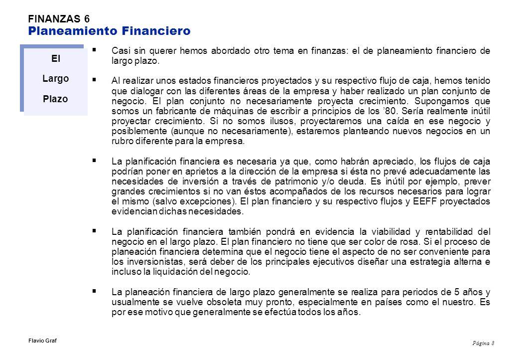 Página 9 Flavio Graf FINANZAS 6 Planeamiento Financiero El Largo Plazo El contenido de un plan financiero incluirá posiblemente los siguientes ítems: EEFF proyectados (incluyendo el estado financiero de flujo de caja –fuentes y usos-) Reportes que sustenten lo siguiente: -Plan de ventas.