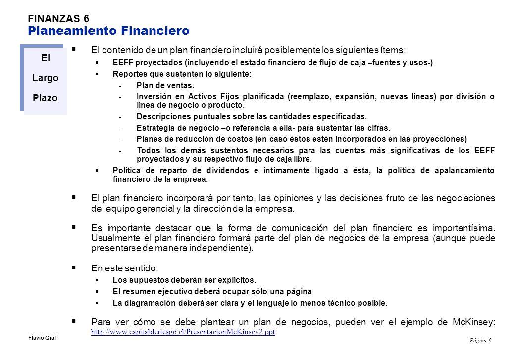 Página 9 Flavio Graf FINANZAS 6 Planeamiento Financiero El Largo Plazo El contenido de un plan financiero incluirá posiblemente los siguientes ítems: