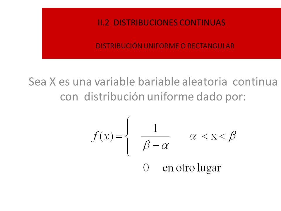 II.2 DISTRIBUCIONES CONTINUAS DISTRIBUCIÓN UNIFORME O RECTANGULAR Sea X es una variable bariable aleatoria continua con distribución uniforme dado por