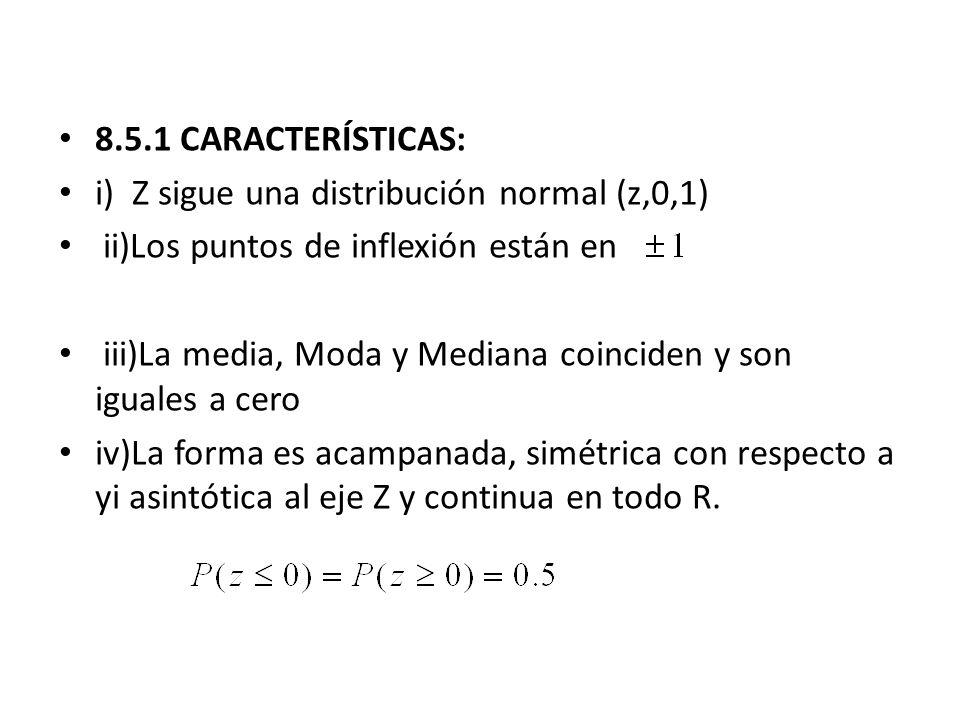 8.5.1 CARACTERÍSTICAS: i) Z sigue una distribución normal (z,0,1) ii)Los puntos de inflexión están en iii)La media, Moda y Mediana coinciden y son igu