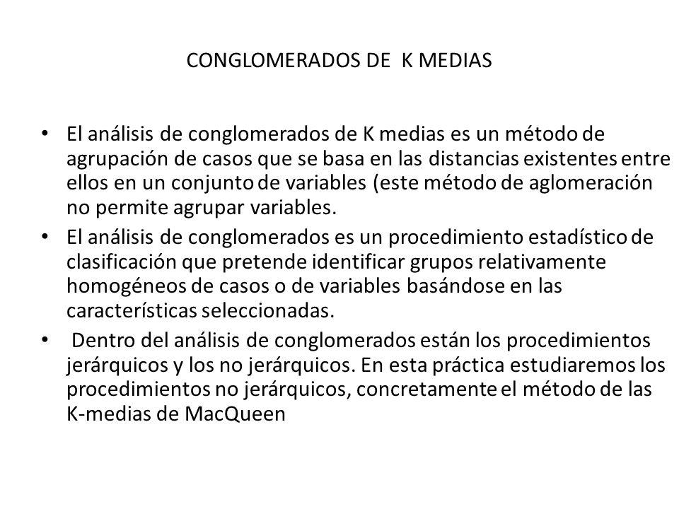 CONGLOMERADOS DE K MEDIAS El análisis de conglomerados de K medias es un método de agrupación de casos que se basa en las distancias existentes entre