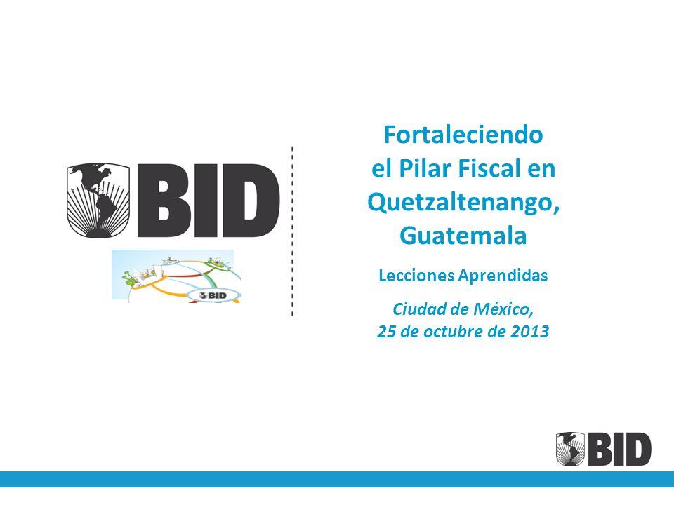 Fortaleciendo el Pilar Fiscal en Quetzaltenango, Guatemala Lecciones Aprendidas Ciudad de México, 25 de octubre de 2013