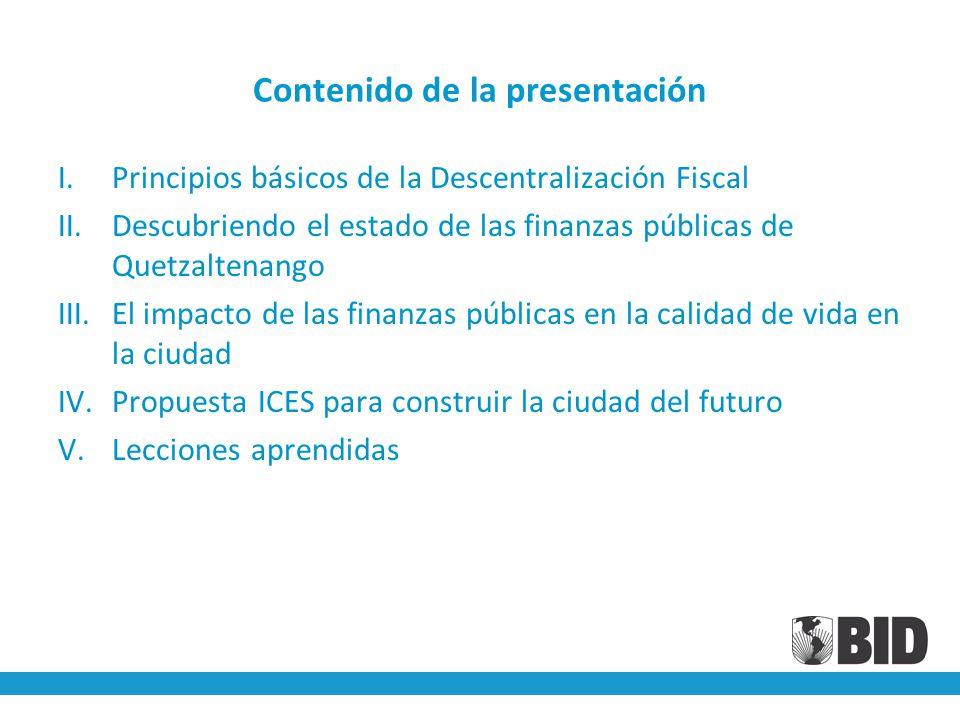 Contenido de la presentación I.Principios básicos de la Descentralización Fiscal II.Descubriendo el estado de las finanzas públicas de Quetzaltenango III.El impacto de las finanzas públicas en la calidad de vida en la ciudad IV.Propuesta ICES para construir la ciudad del futuro V.Lecciones aprendidas