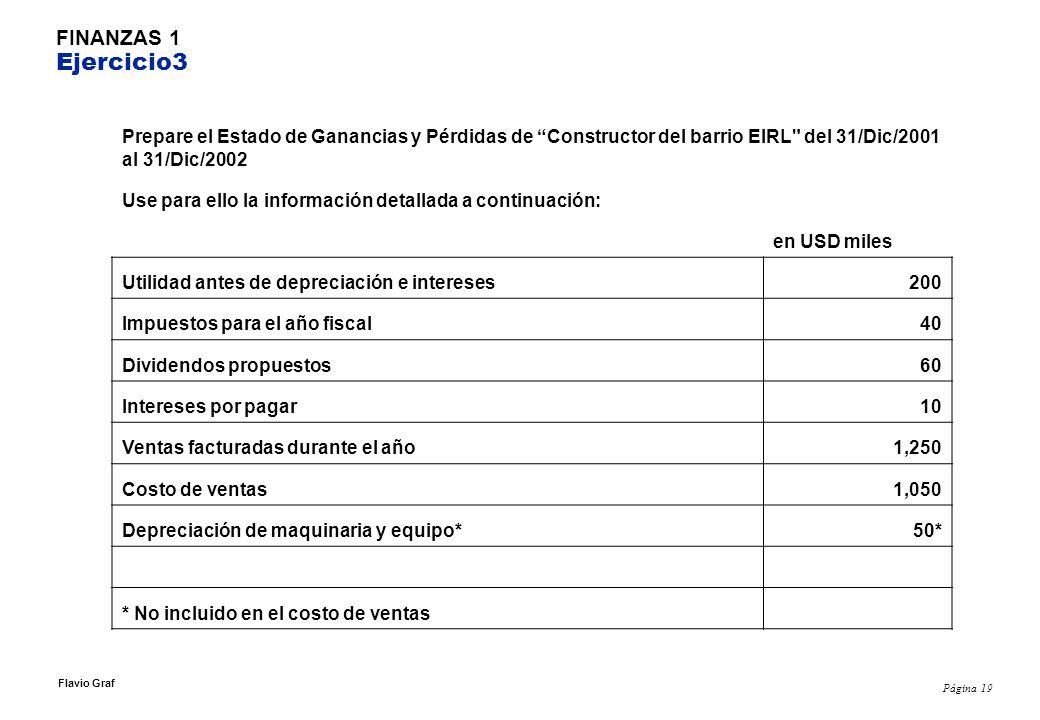 Página 19 Flavio Graf FINANZAS 1 Ejercicio3 Prepare el Estado de Ganancias y Pérdidas de Constructor del barrio EIRL del 31/Dic/2001 al 31/Dic/2002 Use para ello la información detallada a continuación: en USD miles Utilidad antes de depreciación e intereses200 Impuestos para el año fiscal40 Dividendos propuestos60 Intereses por pagar10 Ventas facturadas durante el año1,250 Costo de ventas1,050 Depreciación de maquinaria y equipo*50* * No incluido en el costo de ventas