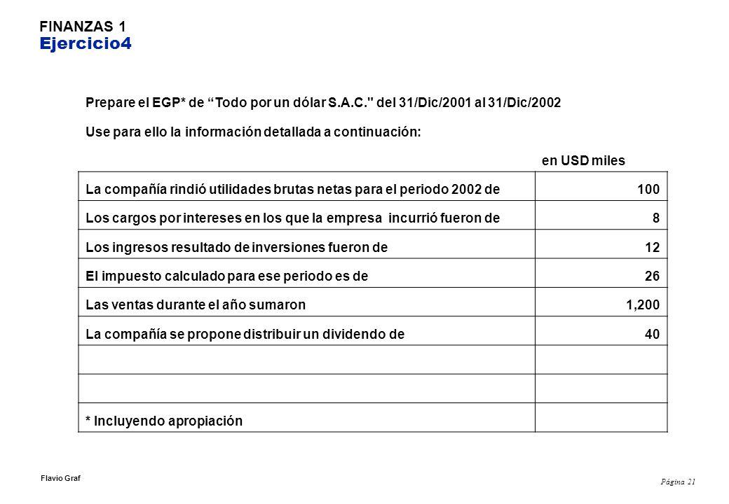 Página 21 Flavio Graf FINANZAS 1 Ejercicio4 Prepare el EGP* de Todo por un dólar S.A.C. del 31/Dic/2001 al 31/Dic/2002 Use para ello la información detallada a continuación: en USD miles La compañía rindió utilidades brutas netas para el periodo 2002 de100 Los cargos por intereses en los que la empresa incurrió fueron de8 Los ingresos resultado de inversiones fueron de12 El impuesto calculado para ese periodo es de26 Las ventas durante el año sumaron1,200 La compañía se propone distribuir un dividendo de40 * Incluyendo apropiación