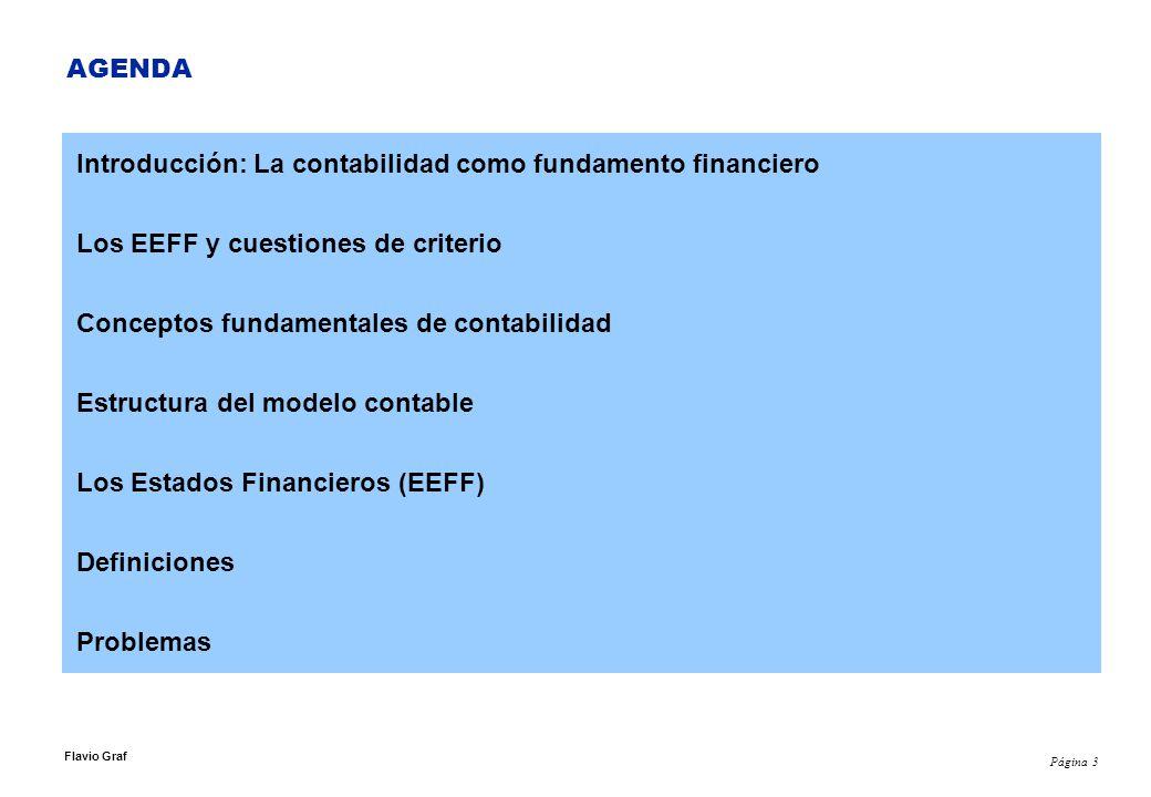 Página 3 Flavio Graf AGENDA Introducción: La contabilidad como fundamento financiero Los EEFF y cuestiones de criterio Conceptos fundamentales de contabilidad Estructura del modelo contable Los Estados Financieros (EEFF) Definiciones Problemas