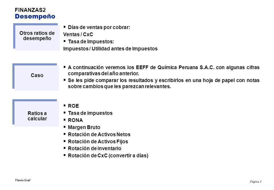 Página 9 Flavio Graf FINANZAS2 Desempeño Otros ratios de desempeño Días de ventas por cobrar: Ventas / CxC Tasa de Impuestos: Impuestos / Utilidad antes de Impuestos Caso A continuación veremos los EEFF de Química Peruana S.A.C.