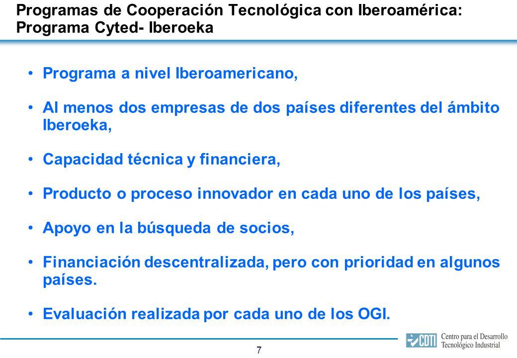 7 Programas de Cooperación Tecnológica con Iberoamérica: Programa Cyted- Iberoeka Programa a nivel Iberoamericano, Al menos dos empresas de dos países diferentes del ámbito Iberoeka, Capacidad técnica y financiera, Producto o proceso innovador en cada uno de los países, Apoyo en la búsqueda de socios, Financiación descentralizada, pero con prioridad en algunos países.