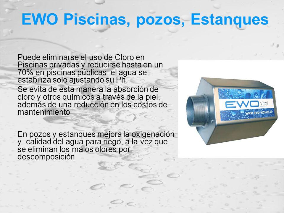 EWO Piscinas, pozos, Estanques Puede eliminarse el uso de Cloro en Piscinas privadas y reducirse hasta en un 70% en piscinas públicas, el agua se estabiliza solo ajustando su Ph Se evita de esta manera la absorción de cloro y otros químicos a través de la piel, además de una reducción en los costos de mantenimiento En pozos y estanques mejora la oxigenación y calidad del agua para riego, a la vez que se eliminan los malos olores por descomposición