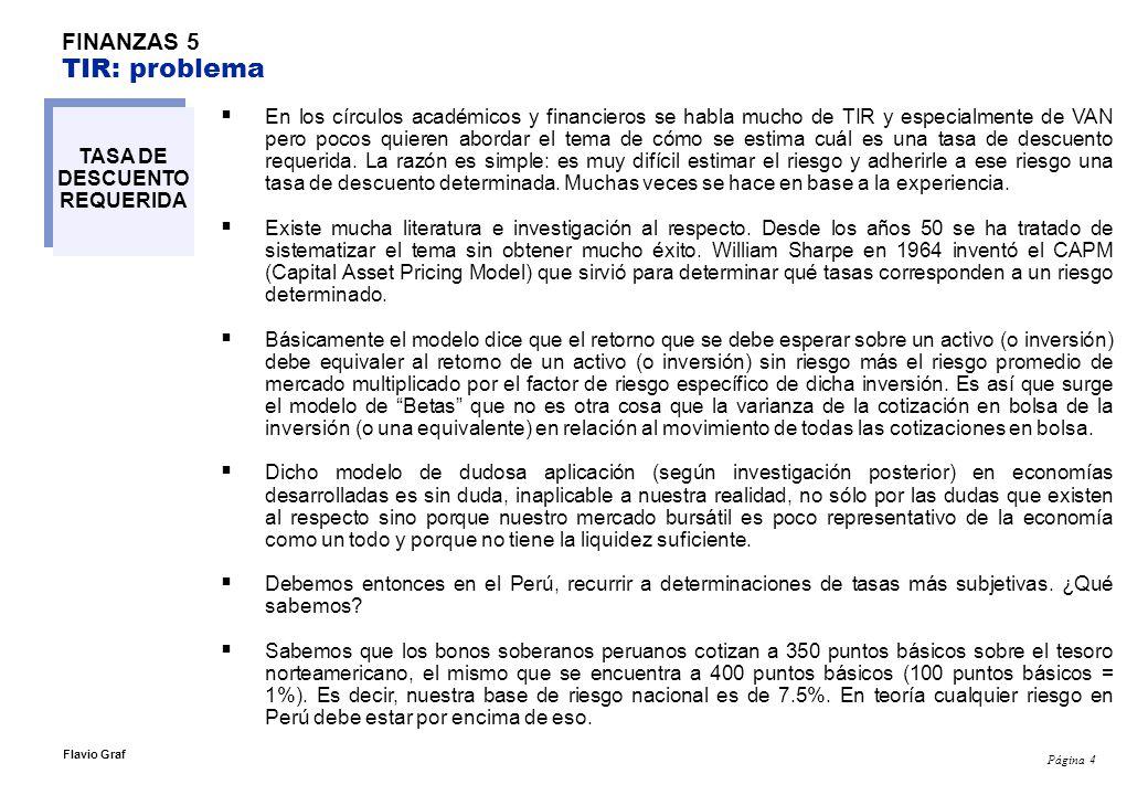 Página 4 Flavio Graf FINANZAS 5 TIR: problema TASA DE DESCUENTO REQUERIDA En los círculos académicos y financieros se habla mucho de TIR y especialmente de VAN pero pocos quieren abordar el tema de cómo se estima cuál es una tasa de descuento requerida.