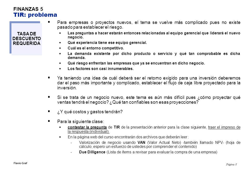 Página 6 Flavio Graf FINANZAS 5 TIR: problema TASA DE DESCUENTO REQUERIDA Para empresas o proyectos nuevos, el tema se vuelve más complicado pues no existe pasado para establecer el riesgo.