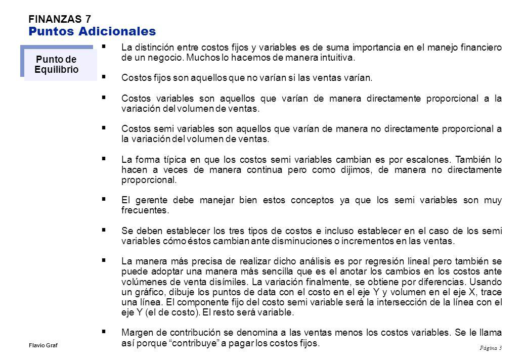Página 4 Flavio Graf FINANZAS 7 Puntos Adicionales Punto de Equilibrio El punto de equilibrio es el punto donde los costos fijos más los variables igualan a los ingresos.