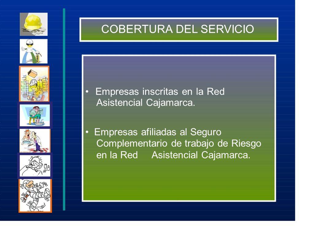 COBERTURA DEL SERVICIO Empresas inscritas en la Red Asistencial Cajamarca. Empresas afiliadas al Seguro Complementario de trabajo de Riesgo en la Red