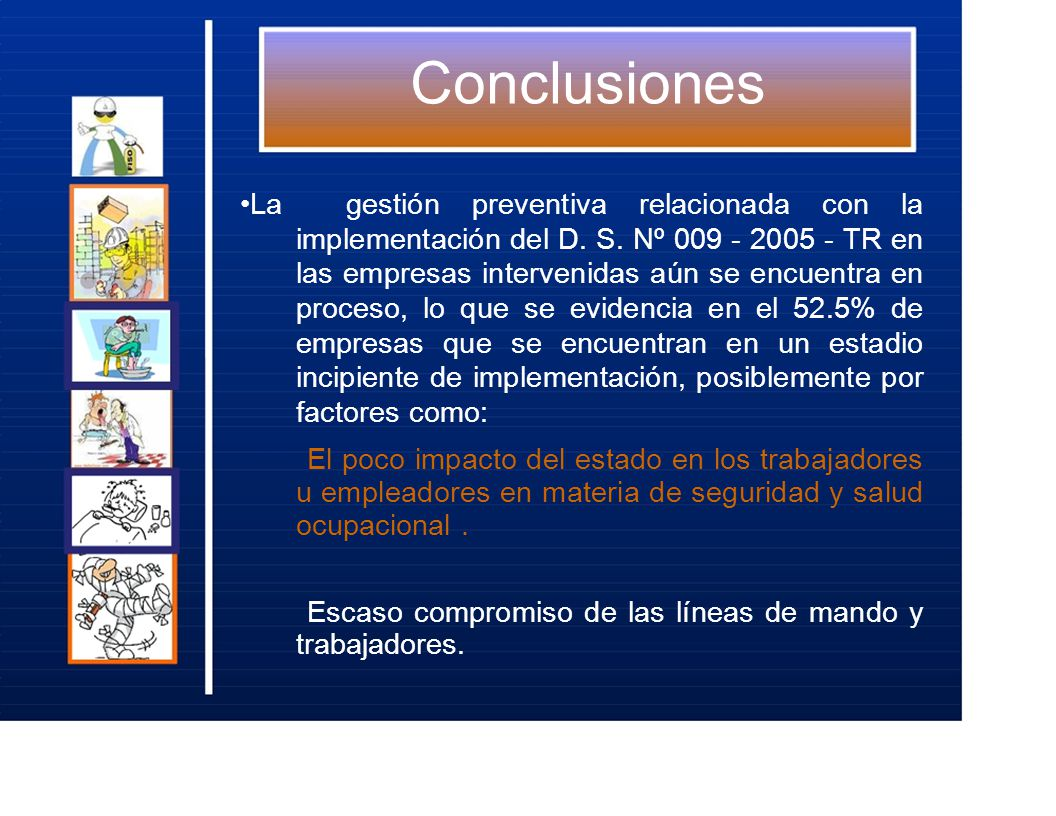 Conclusiones La gestión preventiva relacionada con la implementación del D. S. Nº 009 - 2005 - TR en las empresas intervenidas aún se encuentra en pro