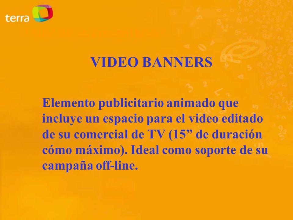 VIDEO BANNERS Elemento publicitario animado que incluye un espacio para el video editado de su comercial de TV (15 de duración cómo máximo). Ideal com