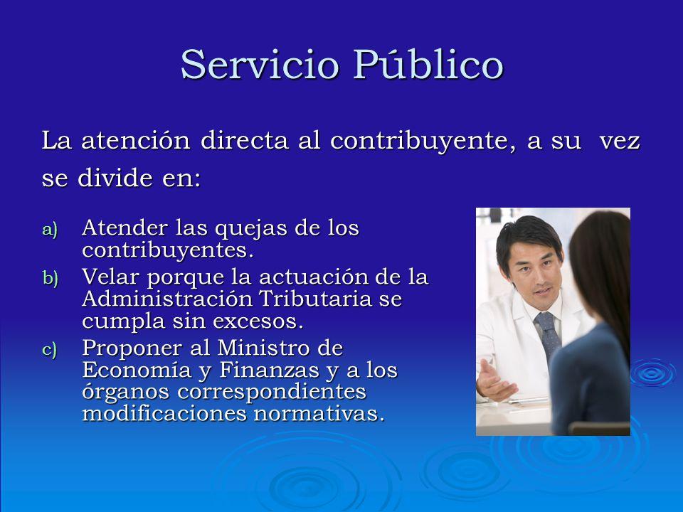 Servicio Público La atención directa al contribuyente, a su vez se divide en: a) Atender las quejas de los contribuyentes. b) Velar porque la actuació