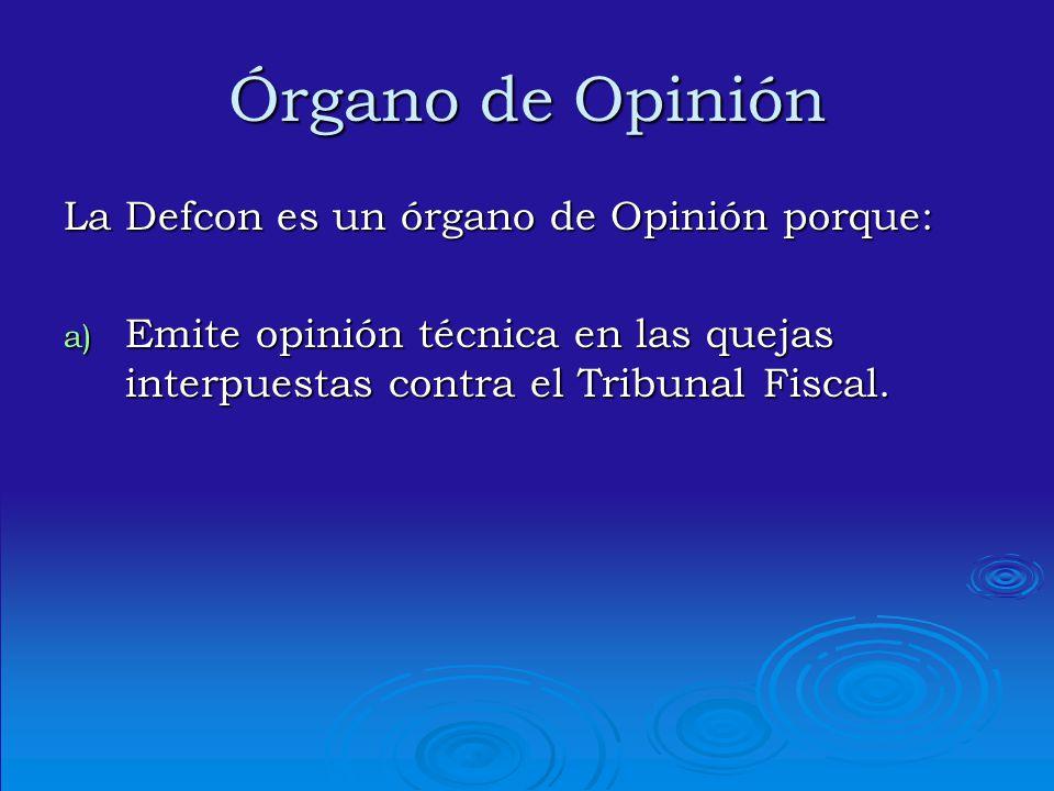 Órgano de Opinión La Defcon es un órgano de Opinión porque: a) Emite opinión técnica en las quejas interpuestas contra el Tribunal Fiscal.