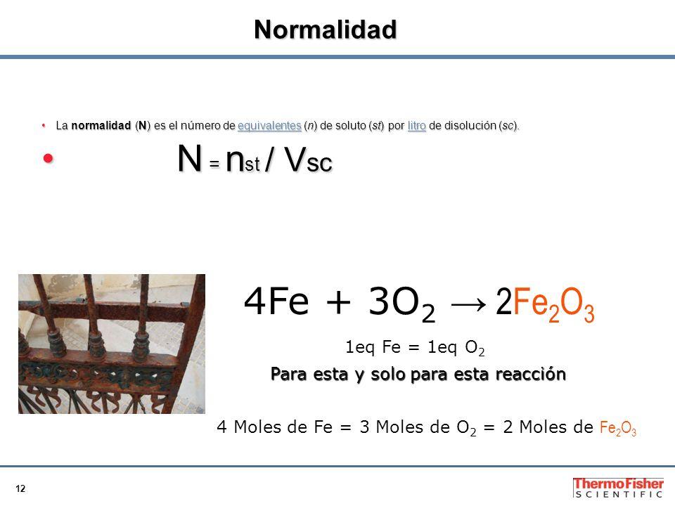 12 Normalidad La normalidad (N) es el número de equivalentes (n) de soluto (st) por litro de disolución (sc).La normalidad (N) es el número de equivalentes (n) de soluto (st) por litro de disolución (sc).equivalenteslitroequivalenteslitro N = n st / V scN = n st / V sc 4Fe + 3O 2 2Fe 2 O 3 Para esta y solo para esta reacción 1eq Fe = 1eq O 2 4 Moles de Fe = 3 Moles de O 2 = 2 Moles de Fe 2 O 3