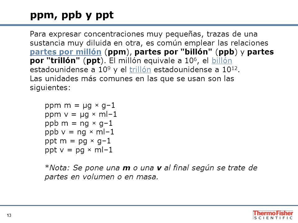 13 ppm, ppb y ppt Para expresar concentraciones muy pequeñas, trazas de una sustancia muy diluida en otra, es común emplear las relaciones partes por millón (ppm), partes por billón (ppb) y partes por trillón (ppt).