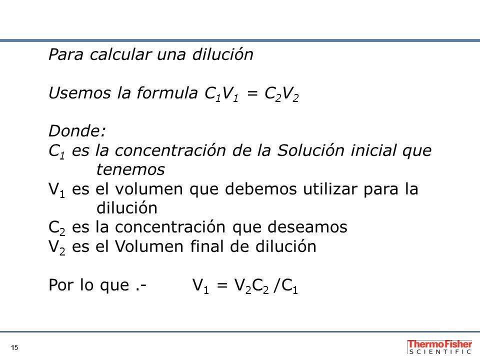 15 Para calcular una dilución Usemos la formula C 1 V 1 = C 2 V 2 Donde: C 1 es la concentración de la Solución inicial que tenemos V 1 es el volumen que debemos utilizar para la dilución C 2 es la concentración que deseamos V 2 es el Volumen final de dilución Por lo que.-V 1 = V 2 C 2 /C 1