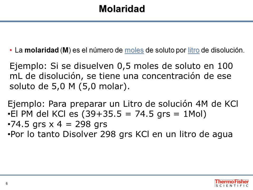 6 Molaridad La molaridad (M) es el número de moles de soluto por litro de disolución.La molaridad (M) es el número de moles de soluto por litro de disolución.moleslitromoleslitro Ejemplo: Si se disuelven 0,5 moles de soluto en 100 mL de disolución, se tiene una concentración de ese soluto de 5,0 M (5,0 molar).