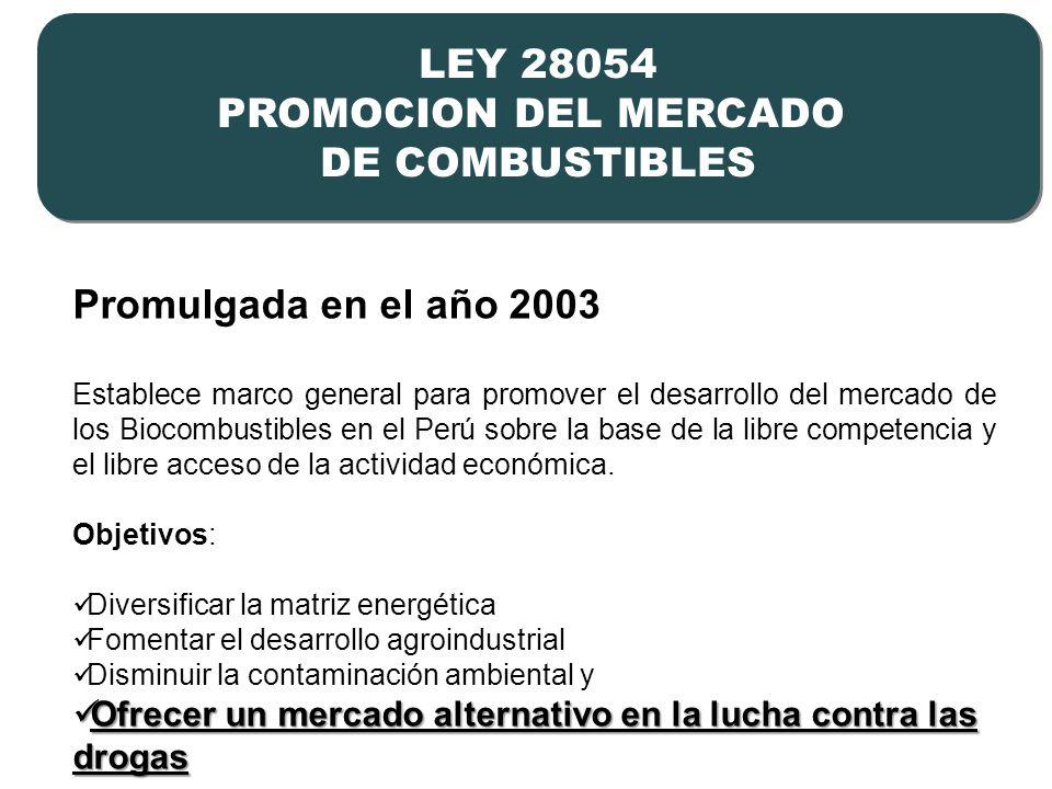 2 LEY 28054 PROMOCION DEL MERCADO DE COMBUSTIBLES LEY 28054 PROMOCION DEL MERCADO DE COMBUSTIBLES Promulgada en el año 2003 Establece marco general para promover el desarrollo del mercado de los Biocombustibles en el Perú sobre la base de la libre competencia y el libre acceso de la actividad económica.