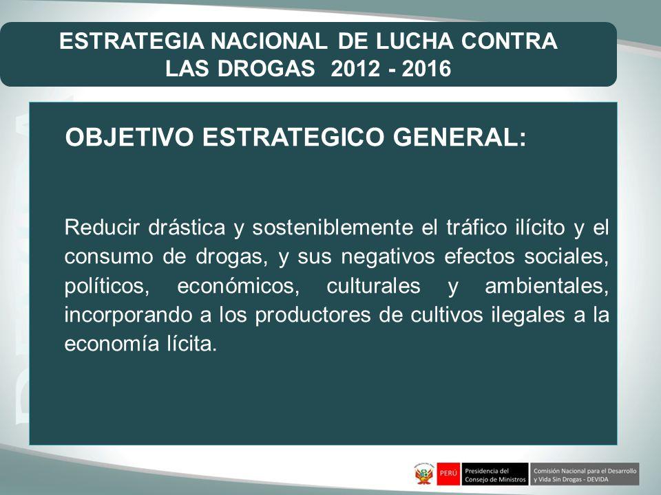 OBJETIVO ESTRATEGICO GENERAL: Reducir drástica y sosteniblemente el tráfico ilícito y el consumo de drogas, y sus negativos efectos sociales, político