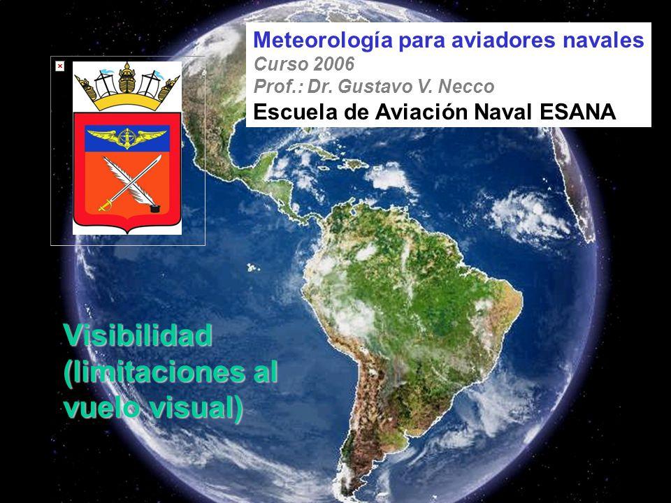 Visibilidad (limitaciones al vuelo visual) Meteorología para aviadores navales Curso 2006 Prof.: Dr. Gustavo V. Necco Escuela de Aviación Naval ESANA