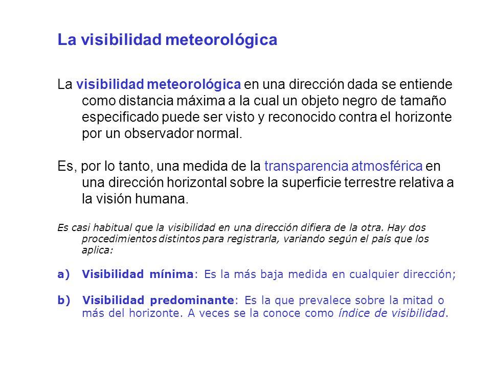 La visibilidad meteorológica La visibilidad meteorológica en una dirección dada se entiende como distancia máxima a la cual un objeto negro de tamaño