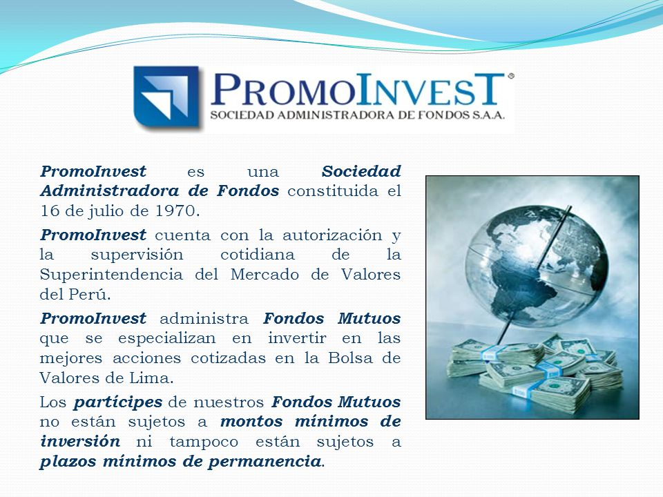 PromoInvest es una Sociedad Administradora de Fondos constituida el 16 de julio de 1970. PromoInvest cuenta con la autorización y la supervisión cotid