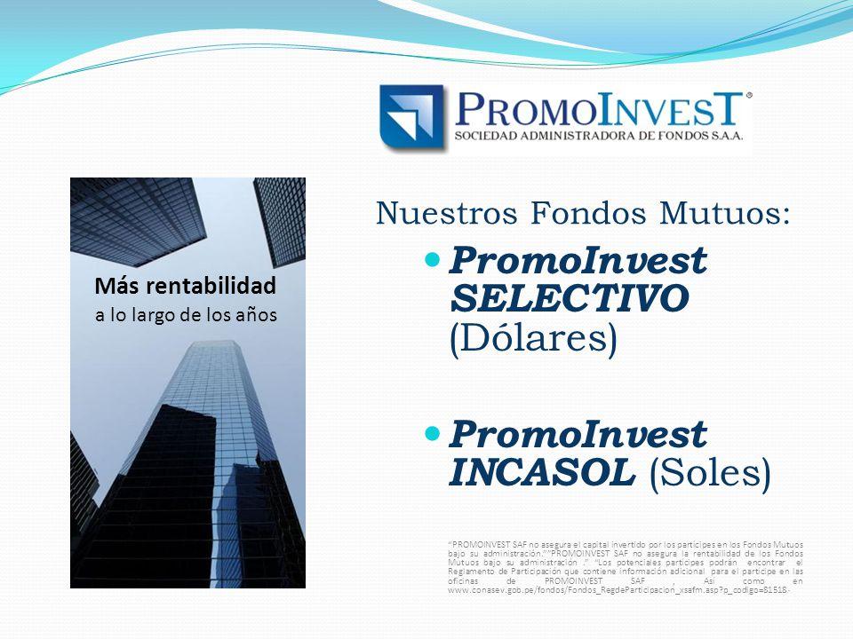 Nuestros Fondos Mutuos: PromoInvest SELECTIVO (Dólares) PromoInvest INCASOL (Soles) PROMOINVEST SAF no asegura el capital invertido por los partícipes